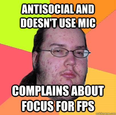 antisocial and doesnt use mic complains about focus for fps - Butthurt Dweller