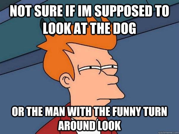 not sure if im supposed to look at the dog or the man with t - Futurama Fry