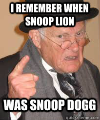 i remember when snoop lion was snoop dogg - Angry old man