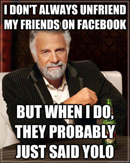 i dont always unfriend my friends on facebook but when i do - The Most Interesting Man In The World