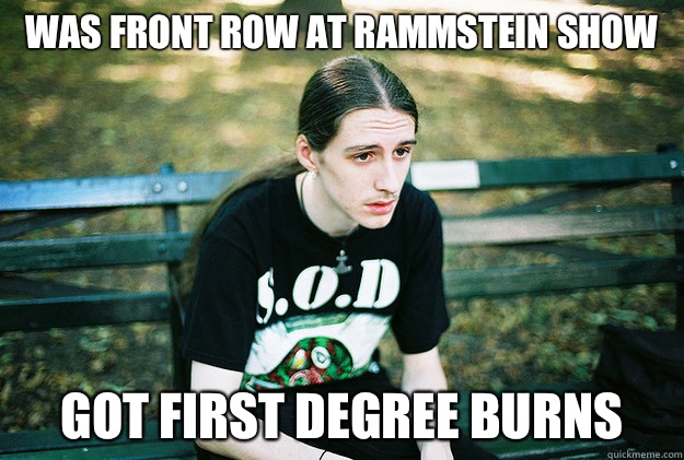 Was front row at rammstein show Got first degree burns  - First World Metal Problems