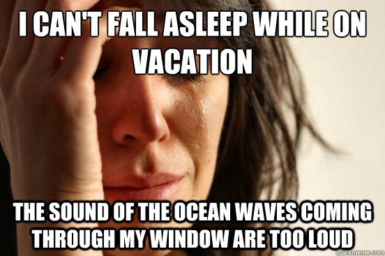 i cant fall asleep while on vacation the sound of the ocean - First World Problems