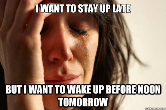 i want to stay up late but i want to wake up before noon tom - First World Problems