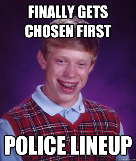 finally gets chosen first police lineup - Bad Luck Brian