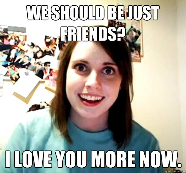 we should be just friends i love you more now - Overly Attached Girlfriend