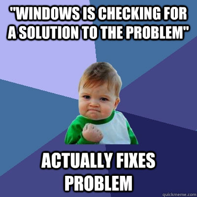 windows is checking for a solution to the problem actually - Success Kid