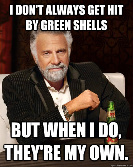 i dont always get hit by green shells but when i do theyr - The Most Interesting Man In The World