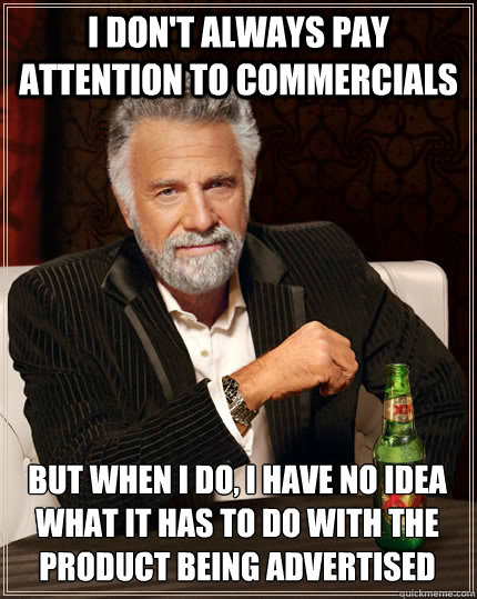 i dont always pay attention to commercials but when i do i - The Most Interesting Man In The World