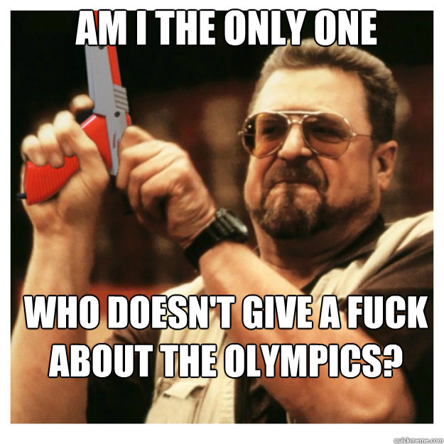am i the only one who doesnt give a fuck about the olympics - John Goodman