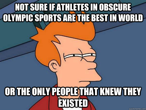 not sure if athletes in obscure olympic sports are the best  - Futurama Fry