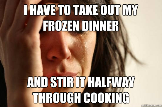 i have to take out my frozen dinner and stir it halfway thro - First World Problems