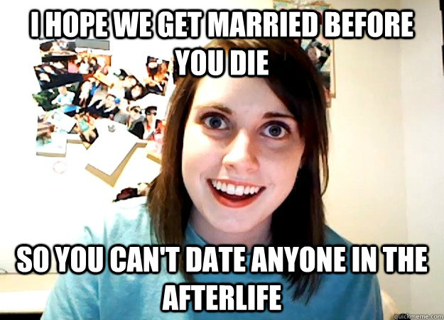 i hope we get married before you die so you cant date anyon - Overly Attached Girlfriend