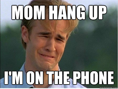 mom hang up im on the phone - 1990s Problems