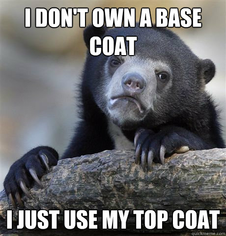 i dont own a base coat i just use my top coat - Confession Bear