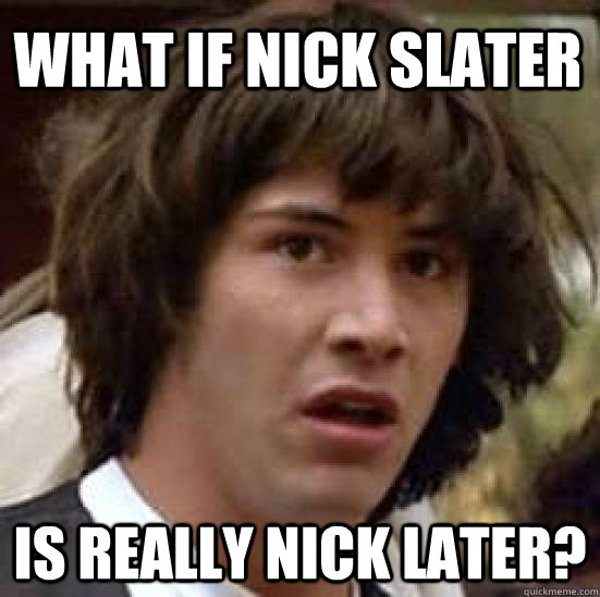 what if nick slater is really nick later - conspiracy keanu