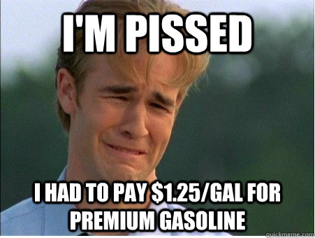 im pissed i had to pay 125gal for premium gasoline - 1990s Problems