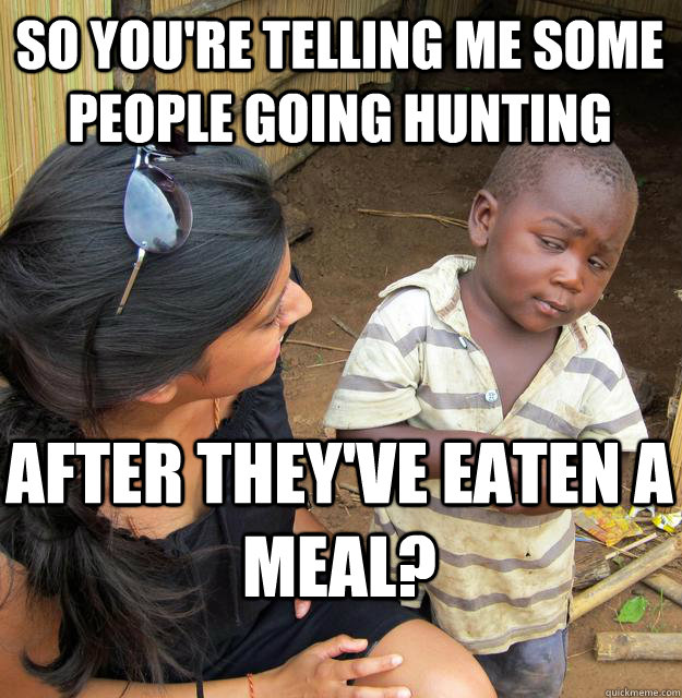 so youre telling me some people going hunting after theyve - Skeptical Black Kid