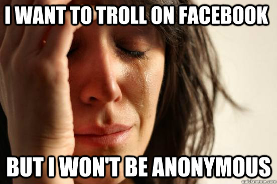 i want to troll on facebook but i wont be anonymous - First World Problems