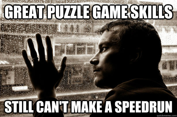 great puzzle game skills still cant make a speedrun - Over-Educated Problems