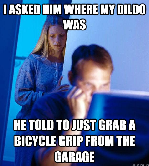 i asked him where my dildo was he told to just grab a bicycl - Redditors Wife