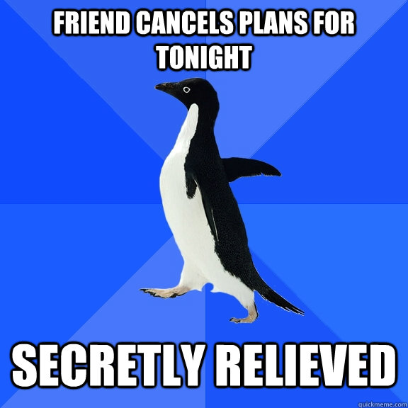 friend cancels plans for tonight secretly relieved - Socially Awkward Penguin