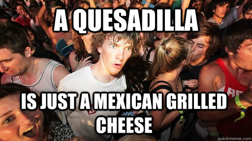 a quesadilla is just a mexican grilled cheese - Sudden Clarity Clarence