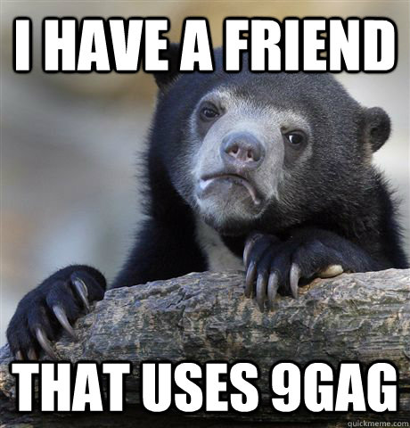 i have a friend that uses 9gag - Confession Bear
