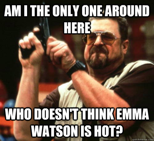 am i the only one around here who doesnt think emma watson  - Am I The Only One Around Here