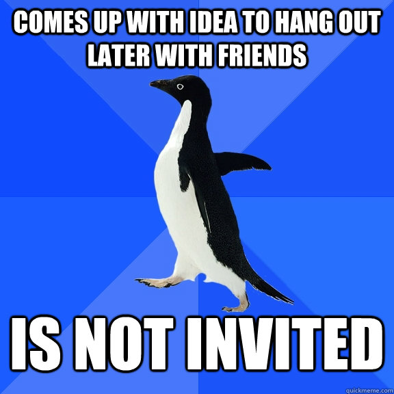 comes up with idea to hang out later with friends is not inv - Socially Awkward Penguin
