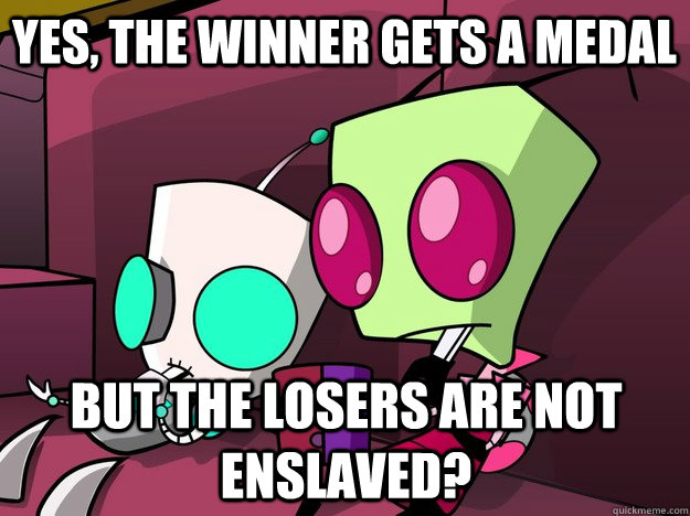 yes the winner gets a medal but the losers are not enslaved - Confused Invader Zim