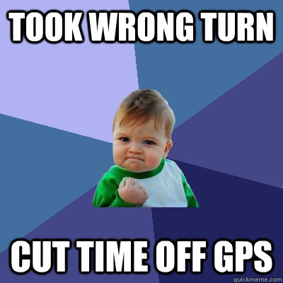 took wrong turn cut time off gps - Success Kid