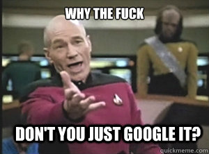 why the fuck dont you just google it - Annoyed Picard