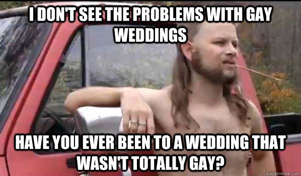 i dont see the problems with gay weddings have you ever bee - Almost Politically Correct Redneck