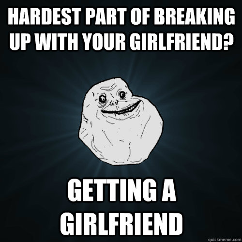 hardest part of breaking up with your girlfriend getting a  - Forever Alone