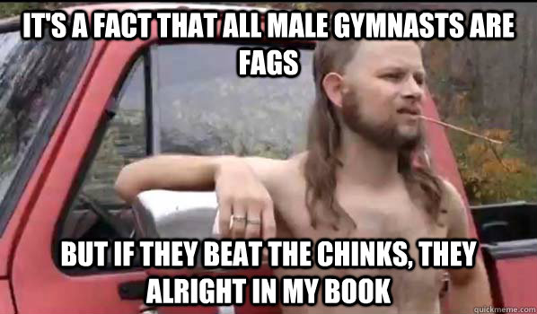 its a fact that all male gymnasts are fags but if they bea - Almost Politically Correct Redneck