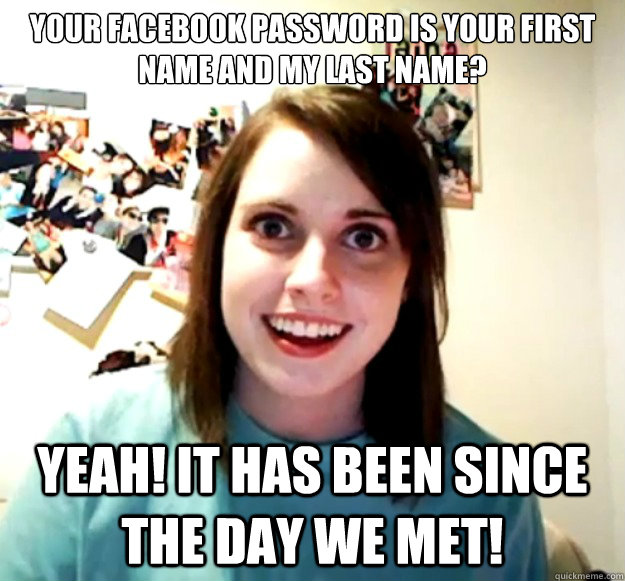 your facebook password is your first name and my last name  - Overly Attached Girlfriend