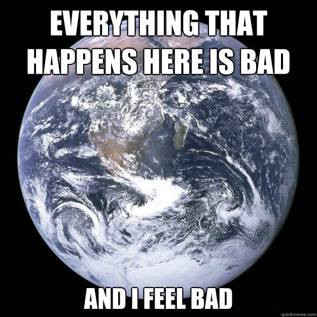 everything that happens here is bad and i feel bad - Scumbag Earth