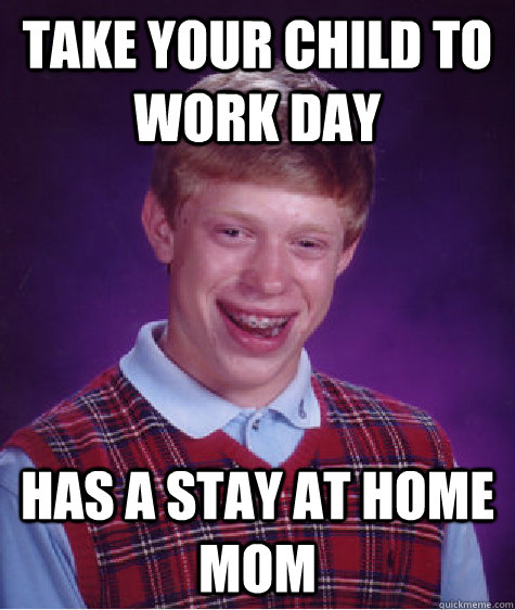 take your child to work day has a stay at home mom - Bad Luck Brian