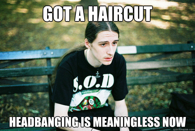 got a haircut headbanging is meaningless now - First World Metal Problems