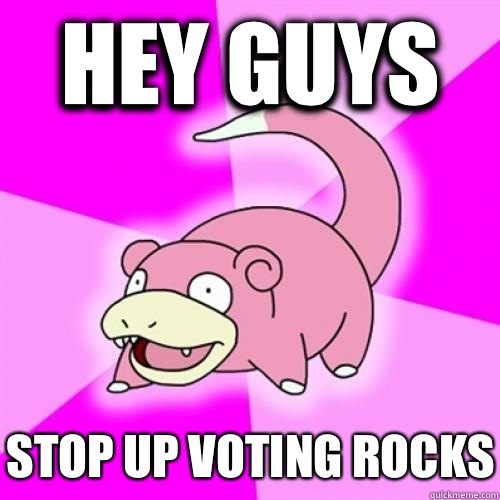 Hey guys Stop up voting rocks - Slow Poke
