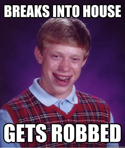 breaks into house gets robbed - Bad Luck Brian