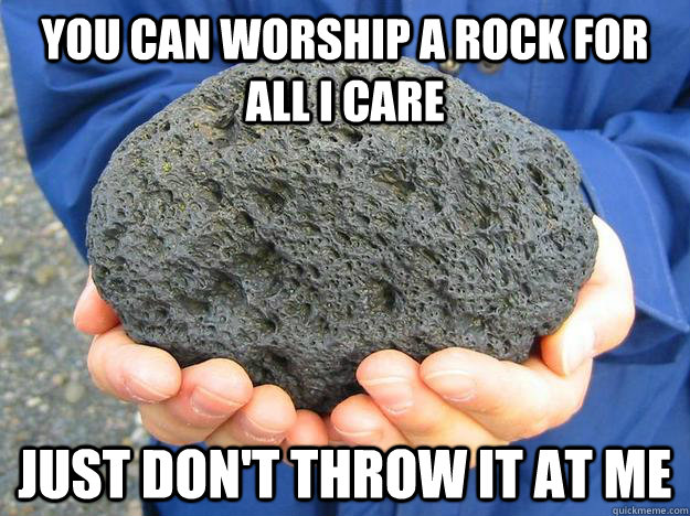 you can worship a rock for all i care just dont throw it at - You can worship a rock for all I care