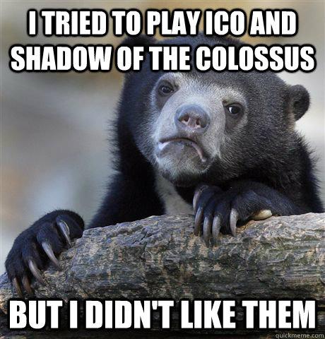 i tried to play ico and shadow of the colossus but i didnt  - Confession Bear