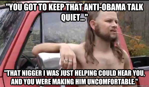 you got to keep that antiobama talk quiet that nigger - Almost Politically Correct Redneck