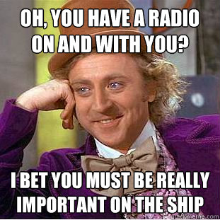 oh you have a radio on and with you i bet you must be rea - Condescending Wonka