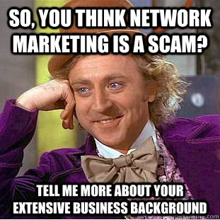 so you think network marketing is a scam tell me more abou - Condescending Wonka