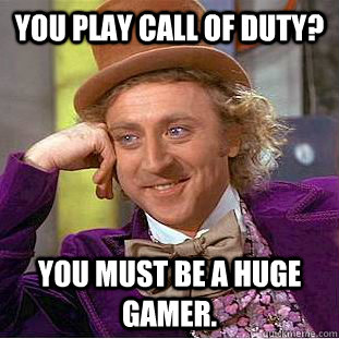 you play call of duty you must be a huge gamer - Condescending Wonka