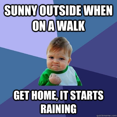 sunny outside when on a walk get home it starts raining - Success Kid