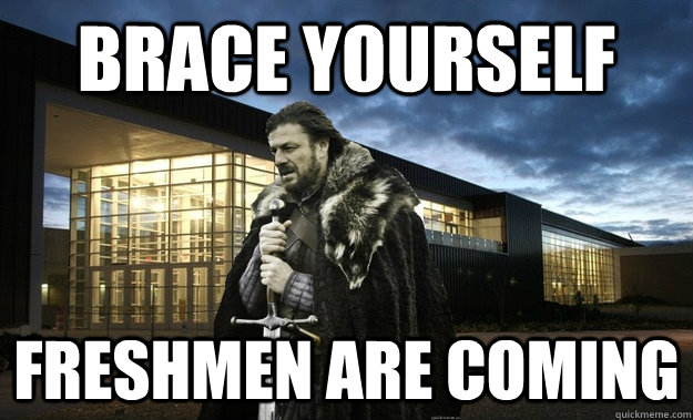 brace yourself freshmen are coming -