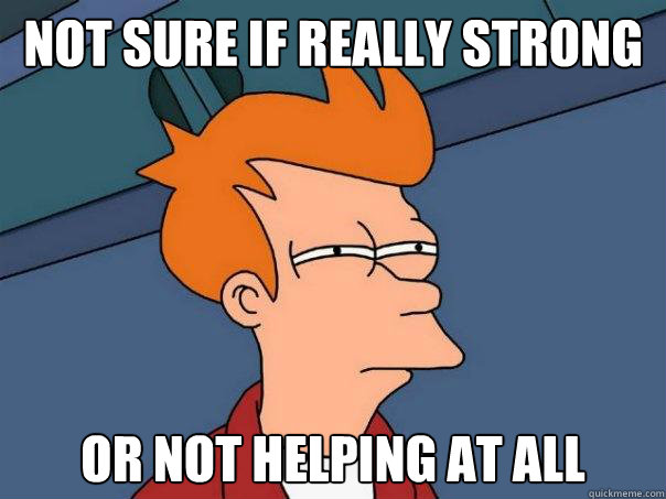 not sure if really strong or not helping at all - Futurama Fry